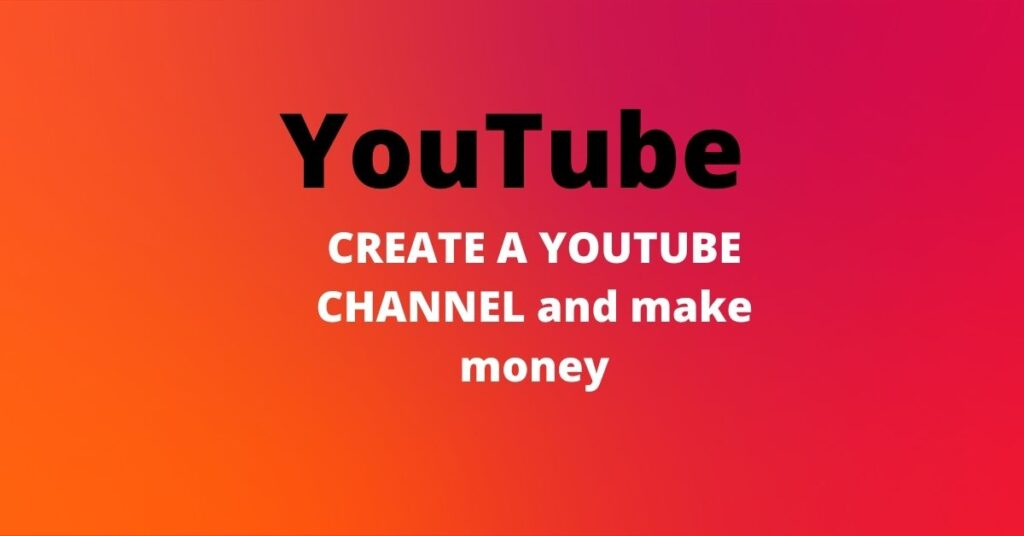 CREATE AYOUTUBE CHANNEL AND MAKE MONEY